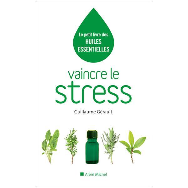 Vaincre le stress - le petit livre des huiles essentielles - Guillaume Gérault
