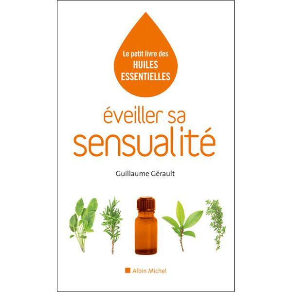 Le petit livre des huiles essentielles - Eveiller sa sensualité - Guillaume Gérault